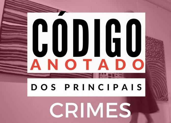 Código Anotado dos Principais Crimes no Brasil! Atualizado diariamente! Com jurisprudência classificada!