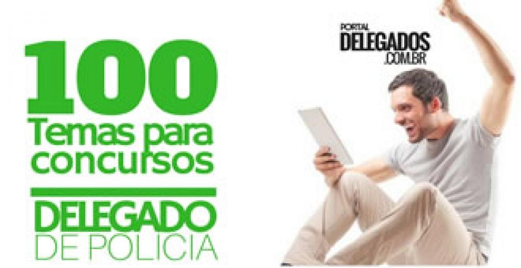 100 tópicos para concursos públicos de Delegado de Polícia!